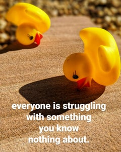 Everyone Is Struggling With Something You Know Nothing About