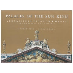 Palaces of the Sun King Versailles, Trianon, Marly, The Chateaux of Loius XIV