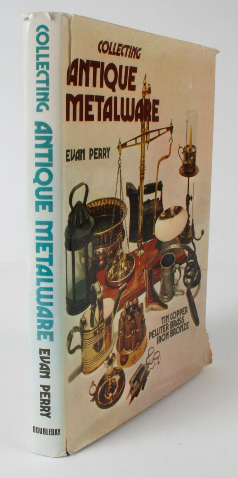 Collecting antique metalware by Evan Perry. Doubleday & Company, Inc., Garden City, NY, USA, 1974. 1st Ed hardcover with dust jacket. With 211 illustrations, 50 in color. 191 pages. Tin copper, pewter, brass, iron and bronze are all discussed.