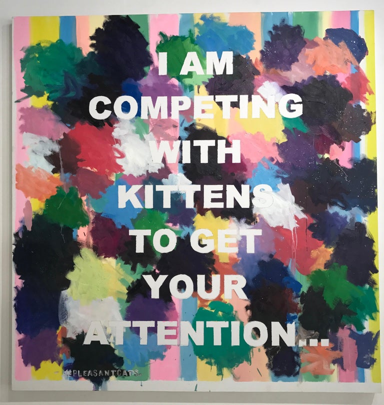 "This conceptual text based painting by New York artist, David Kramer, incorporates gestural swatches of color over a controlled pastel striped ground.  The bold text reads: ""I AM COMPETING WITH KITTENS TO GET YOUR ATTENTION"".  Complete with glitter"