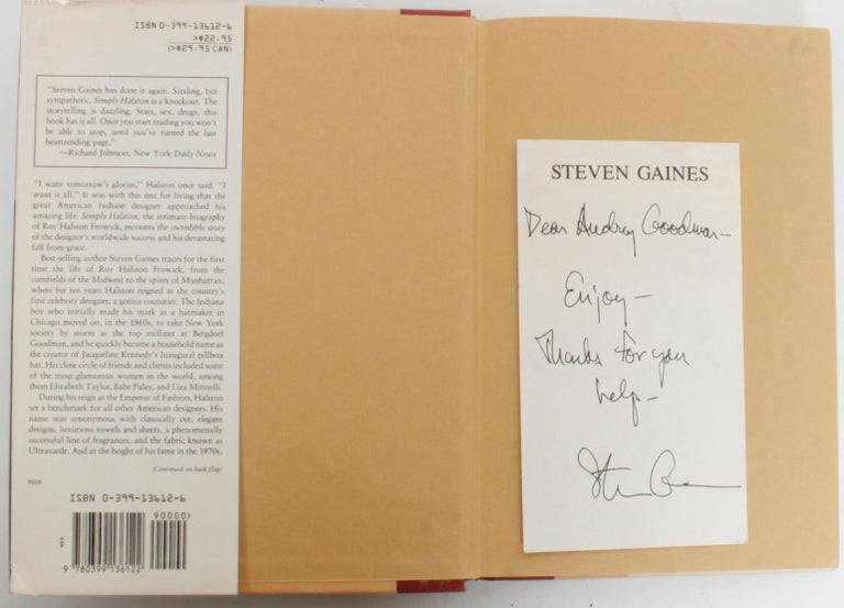 Simply Halston, The Untold Story by Steven Gaines. New York: G.P. Putnam's Sons, 1991. Signed first edition hardcover with dust jacket. 320 pp. An intimate biography of the Halston's life from the designer's worldwide success to his devastating fall