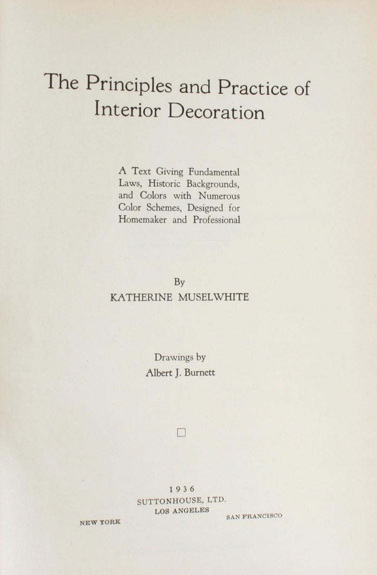 The principles and practice of interior decoration, a text giving fundamental laws, historic backgrounds, and colors with numerous color schemes, designed for Homemaker and Professional, by Katherine Muselwhite. Suttonhouse LTD, Los Angeles, 1936.